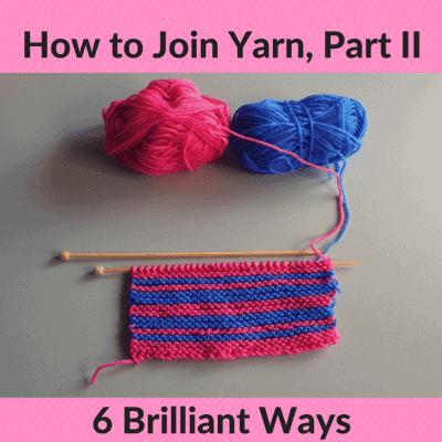 How to Join Yarn in Knitting: Part II, 6 Brilliant Ways